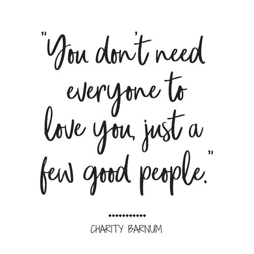 "You don't need everyone to love you, just a few good people. Charity Barnum, The Greatest Showman ""I just love this quote from this movie!"" -The WickedStepMonster"