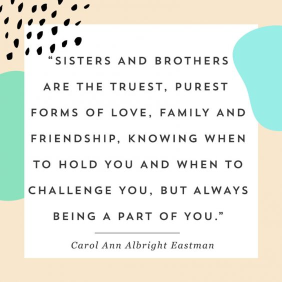 Sisters and brothers are the truest, purest forms of love, family and friendship, knowing when to hold you and when to challenge you, but always being a part of you. Carol Ann Albright Eastman