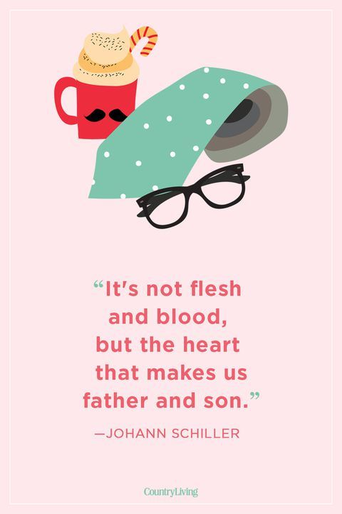 "It's not flesh and blood, but the heart that makes us father and son."" -Johann Schiller"