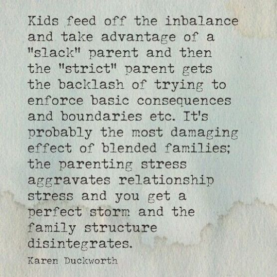 """Kids feed off the inbalance and take advantage of a ""slack"" parent and the ""strict"" parent get backlash of trying to enforce basic consequences and boundaries etc. It's probably the most damaging effect of blended families; the parenting stress aggravates relationship stress and you get a perfect storm and the family structure disintegrates."" -Karen Duckworth"
