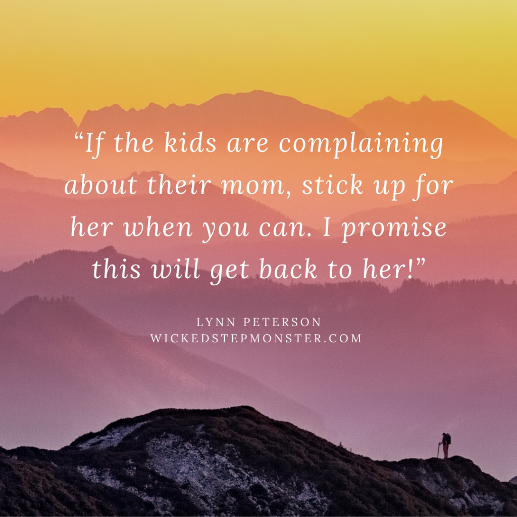If the kids are complaining about their mom, stick up for her when you can. I promise this will get back to her! -Lynn Peterson WickedStepMonster.com