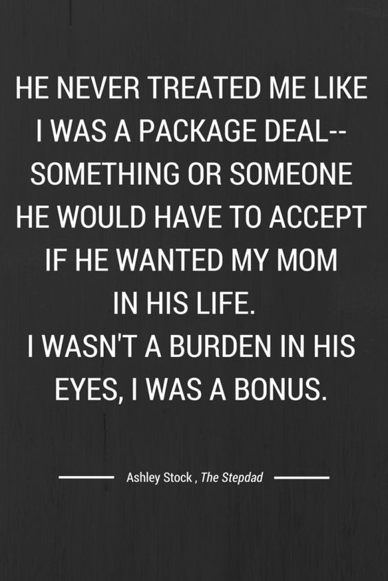 He never treated me like I was a package deal--something or someone he would have to accept if he wanted my mom in his life. I wasn't a burden in his eyes, I was a bonus. - Ashley Stock