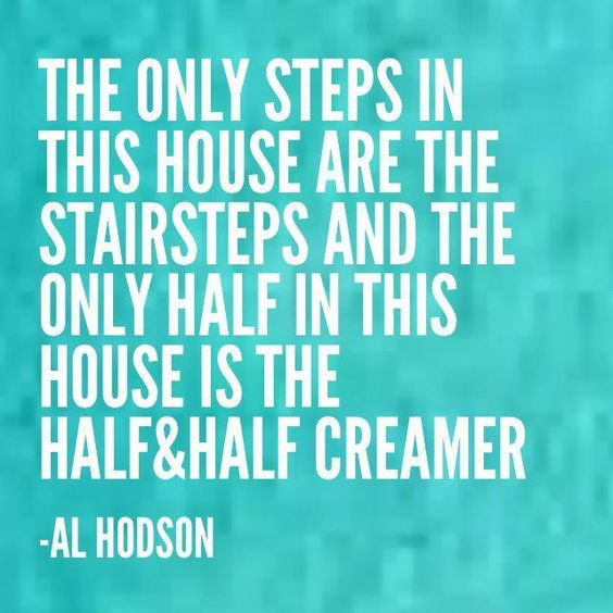 The only steps in this house are stairsteps and the only half in this house is the half & half creamer. -Al Hodson