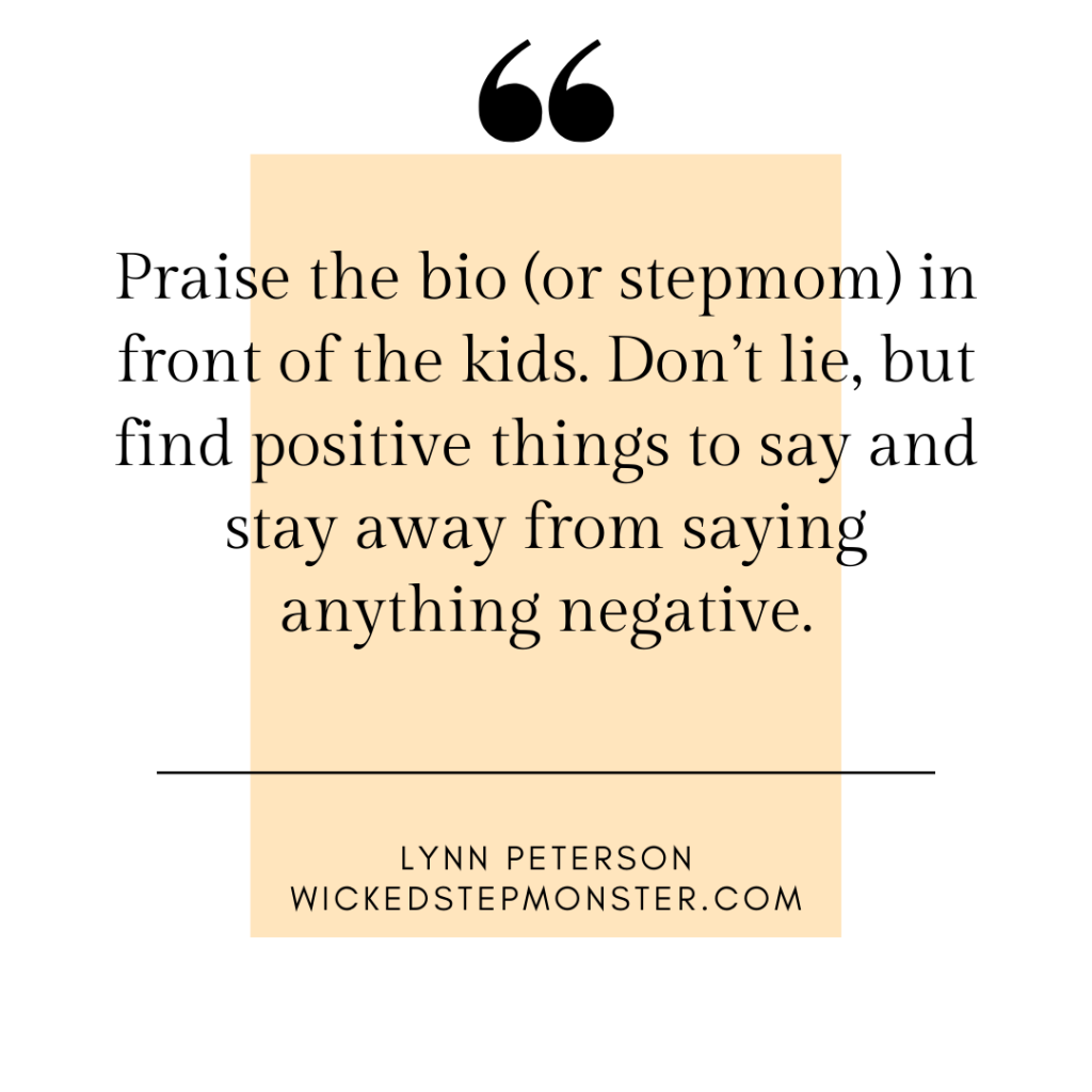 """Praise the bio (or stepmom) in front of the kids. Don't lie, but find positive things to say and stay away from saying anything negative."" -Lynn Peterson"
