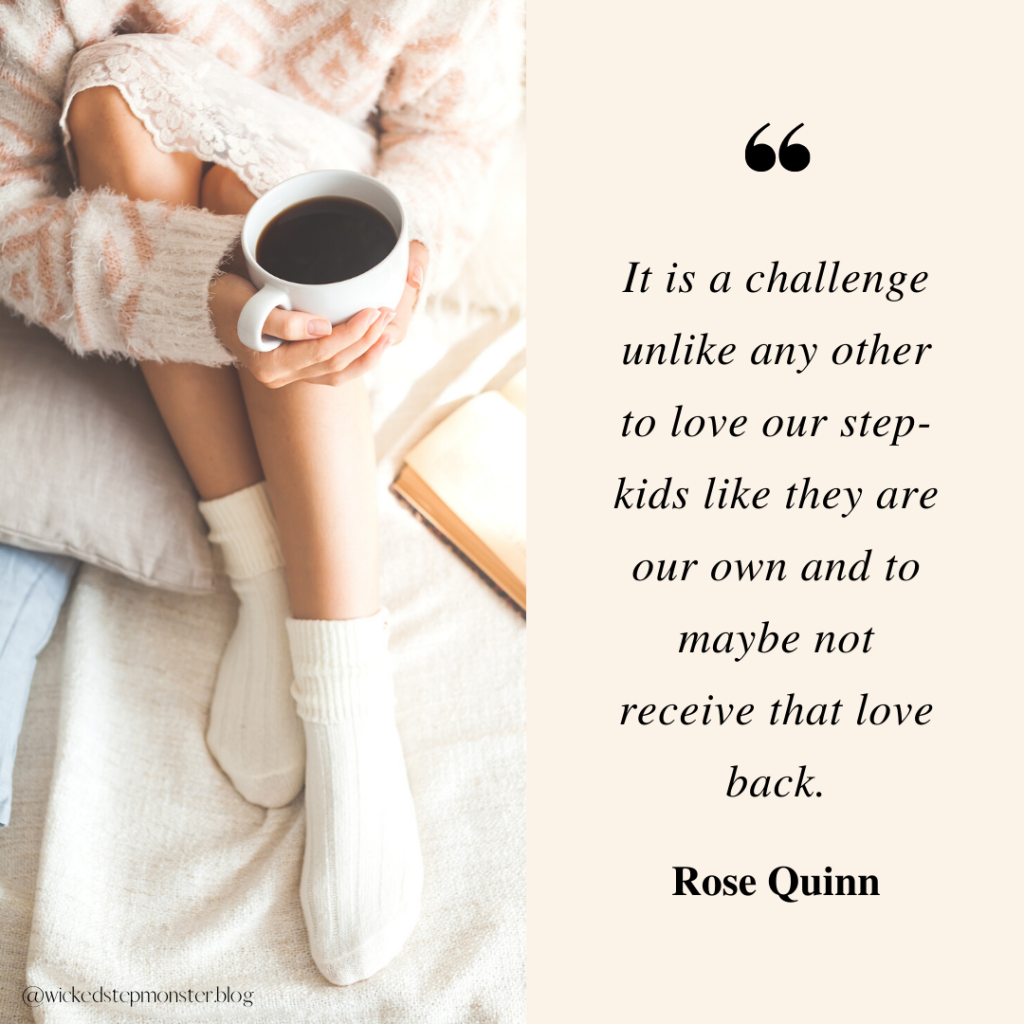 It is a challenge unlike any other to make the effort to love our step-kids like they are your own and to maybe not receive that love back. -Rose Quinn